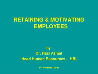 RETAINING & MOTIVATING EMPLOYEES By:  Dr. Razi Azmat  Head Human Resources -  HBL