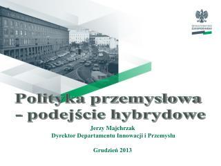 Jerzy Majchrzak  Dyrektor Departamentu Innowacji i Przemysłu Grudzień 2013