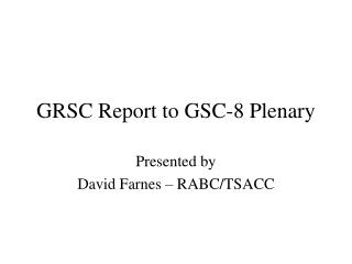 GRSC Report to GSC-8 Plenary