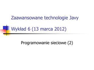 Zaawansowane technologie Javy Wykład 6 (13 marca 2012)