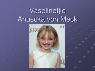 Vaselinetjie Anuscka von Meck