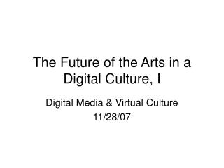 The Future of the Arts in a Digital Culture, I