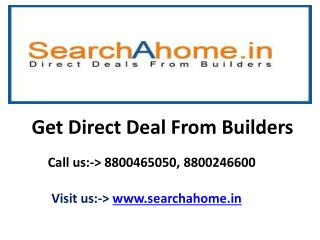 Get Direct Deals with Builder: www.searchahome.in