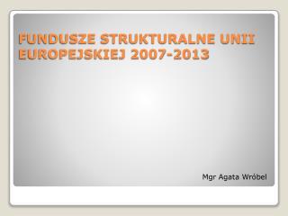 FUNDUSZE STRUKTURALNE UNII EUROPEJSKIEJ 2007-2013