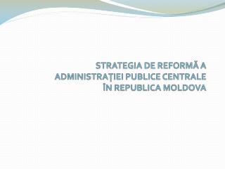 STRATEGIA DE  REFORM Ă A   ADMINISTRAŢIEI PUBLICE CENTRALE ÎN REPUBLICA MOLDOVA