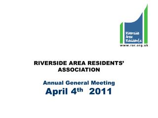 RIVERSIDE AREA RESIDENTS' ASSOCIATION Annual General Meeting April 4 th   2011