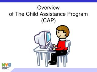 Overview  of The Child Assistance Program  (CAP)