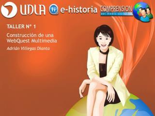 TALLER Nº 1  Construcción de una WebQuest Multimedia Adrián Villegas Dianta