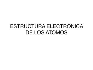 ESTRUCTURA ELECTRONICA DE LOS ATOMOS