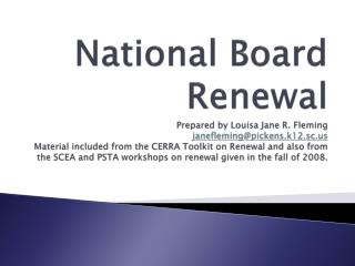National Board Renewal Prepared by Louisa Jane R. Fleming janeflemingpickens.k12.sc Material included from the CERRA Too