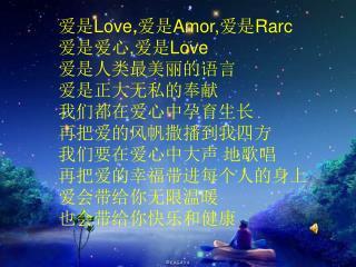 爱是 Love, 爱是 Amor, 爱是 Rarc 爱是爱心 , 爱是 Love 爱是人类最美丽的语言 爱是正大无私的奉献 我们都在爱心中孕育生长 再把爱的风帆撒播到我四方