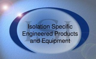Isolation Specific  Engineered Products  and Equipment