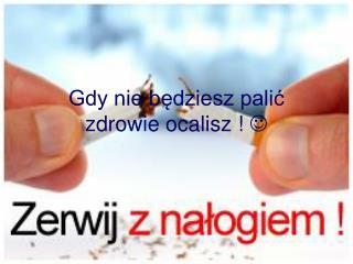 Gdy nie będziesz palić zdrowie ocalisz  ! 