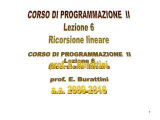 CORSO DI PROGRAMMAZIONE  II Lezione 6 Ricorsione lineare prof. E. Burattini a.a. 2009-2010