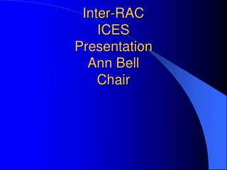 Inter-RAC ICES Presentation Ann Bell Chair