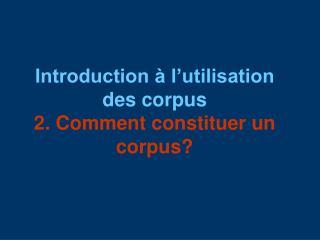 Introduction à l'utilisation des corpus 2. Comment constituer un corpus?