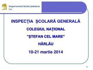 """INSPEC ȚIA  ȘCOLARĂ GENERALĂ COLEGIUL NAȚIONAL """"ȘTEFAN CEL MARE"""" HÂRLĂU 10-21 martie 2014"""
