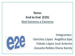 Tema: End to End   (E2E) Red Extremo a Extremo Integrantes: -Sánchez López  Angélica Gpe