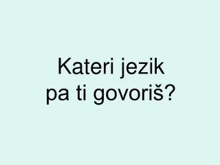 Kateri jezik  pa ti govoriš?