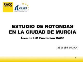 ESTUDIO DE ROTONDAS EN LA CIUDAD DE MURCIA Área de I+D Fundación RACC 28 de abril de 2004
