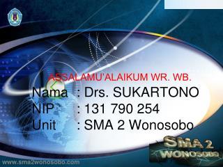 ASSALAMU'ALAIKUM WR. WB. Nama: Drs. SUKARTONO NIP   : 131 790 254 Unit: SMA 2 Wonosobo