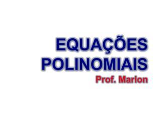 EQUAÇÕES POLINOMIAIS Prof. Marlon