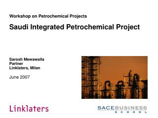 Workshop on Petrochemical Projects  Saudi Integrated Petrochemical Project      Sarosh Mewawalla Partner Linklaters, Mil