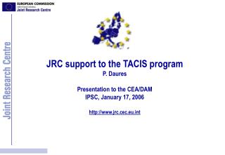 JRC support to the TACIS program P. Daures Presentation to the CEA/DAM IPSC, January 17, 2006