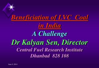 Beneficiation of LVC  Coal in India A Challenge Dr Kalyan Sen, Director Central Fuel Research Institute Dhanbad  828 108