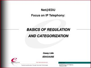Net@EDU  Focus on IP Telephony: BASICS OF REGULATION  AND CATEGORIZATION Casey Lide EDUCAUSE