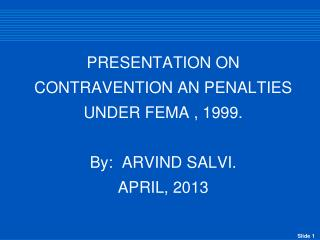 PRESENTATION ON CONTRAVENTION AN PENALTIES UNDER FEMA , 1999.  By:  ARVIND SALVI. APRIL, 2013