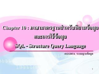 Chapter 10 :  ภาษามาตรฐานสำหรับนิยาม ข้อมูล และ การใช้ข้อมูล SQL - Structure  Query  Language