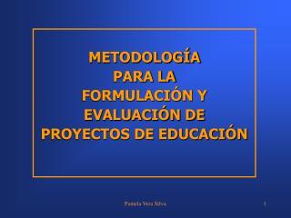METODOLOGÍA PARA LA FORMULACIÓN Y EVALUACIÓN DE PROYECTOS DE EDUCACIÓN