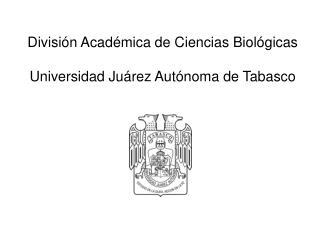 División Académica de Ciencias Biológicas Universidad Juárez Autónoma de Tabasco