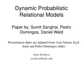Dynamic Probabilistic Relational Models Paper by: Sumit Sanghai, Pedro Domingos, Daniel Weld