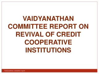 VAIDYANATHAN COMMITTEE REPORT ON REVIVAL OF CREDIT COOPERATIVE INSTITUTIONS