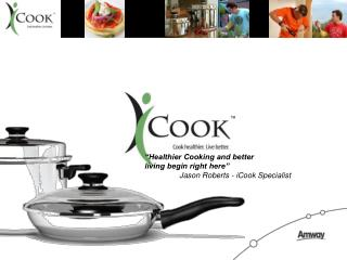 """Healthier Cooking and better  living begin right here"" 	Jason Roberts - iCook Specialist"