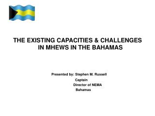 THE EXISTING CAPACITIES & CHALLENGES IN MHEWS IN THE BAHAMAS Presented by: Stephen M. Russell