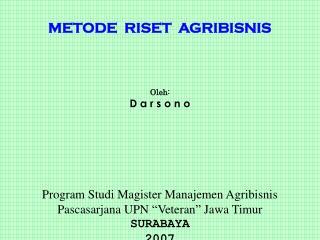 METODE   RIS ET   A GRIBISNIS Oleh: D a r s o n o Program Studi Magister Manajemen Agribisnis