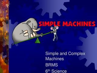 Simple and Complex Machines BRMS 6 th  Science
