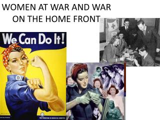 WOMEN AT WAR AND WAR ON THE HOME FRONT