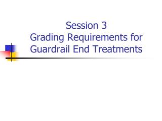 Session 3 Grading Requirements for Guardrail End Treatments
