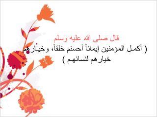قال صلى الله عليه وسلم  ( أكمـل المؤمنين إيماناً أحسنم خلقاً، وخيـارهم خيارهم لنسائهـم )