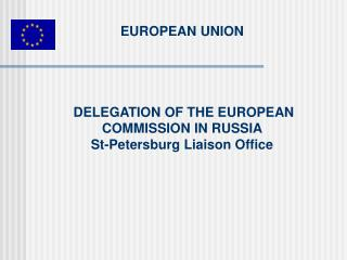 EUROPEAN UNION DELEGATION OF THE EUROPEAN COMMISSION IN RUSSIA St-Petersburg Liaison Office