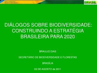 DIÁLOGOS SOBRE BIODIVERSIDADE: CONSTRUINDO A ESTRATÉGIA BRASILEIRA PARA 2020 BRAULIO DIAS