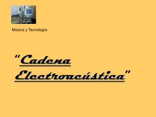 """"""" Cadena  Electroacústica """""""