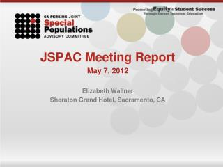 JSPAC Meeting Report May 7, 2012 Elizabeth Wallner Sheraton Grand Hotel, Sacramento, CA