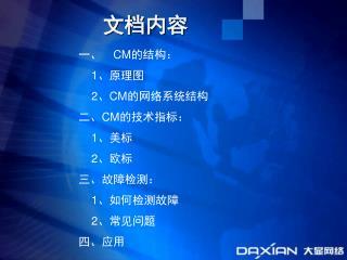 一、 CM 的结构: 1 、原理图 2 、 CM 的网络系统结构 二、 CM 的技术指标: 1 、美标 2 、欧标 三、故障检测: 1 、如何检测故障 2 、常见问题 四、应用