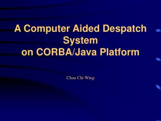 A Computer Aided Despatch System  on CORBA/Java Platform Chau Chi Wing