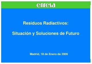 Residuos Radiactivos: Situación y Soluciones de Futuro Madrid, 18 de Enero de 2006